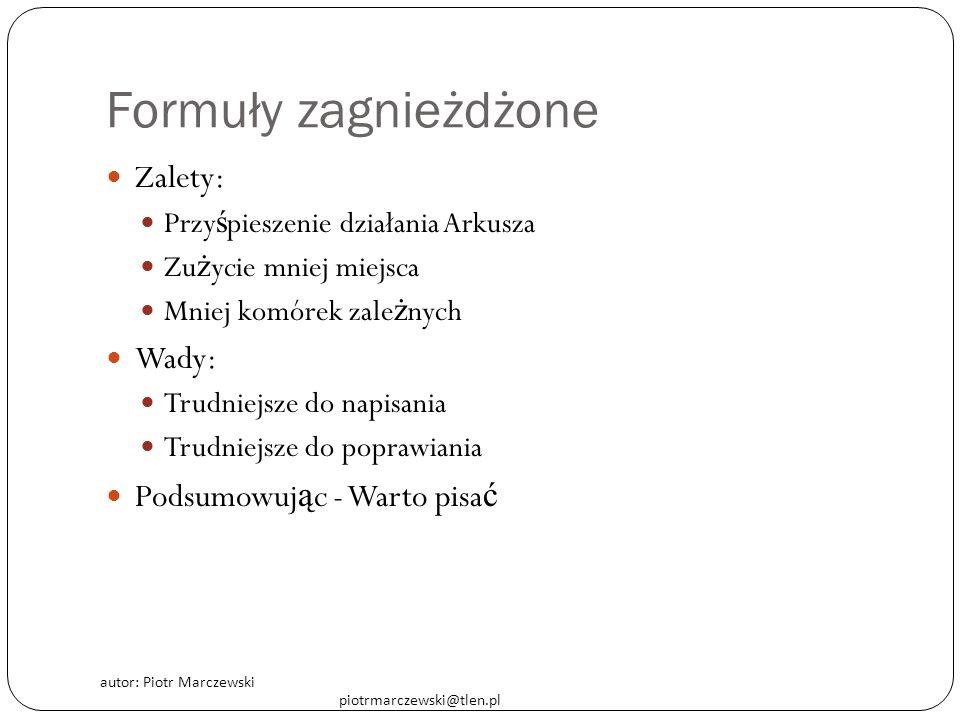 autor: Piotr Marczewski piotrmarczewski@tlen.pl Formuły zagnieżdżone Zalety: Przy ś pieszenie działania Arkusza Zu ż ycie mniej miejsca Mniej komórek
