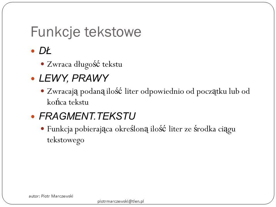 autor: Piotr Marczewski piotrmarczewski@tlen.pl Funkcje tekstowe DŁ Zwraca długo ść tekstu LEWY, PRAWY Zwracaj ą podan ą ilo ść liter odpowiednio od p