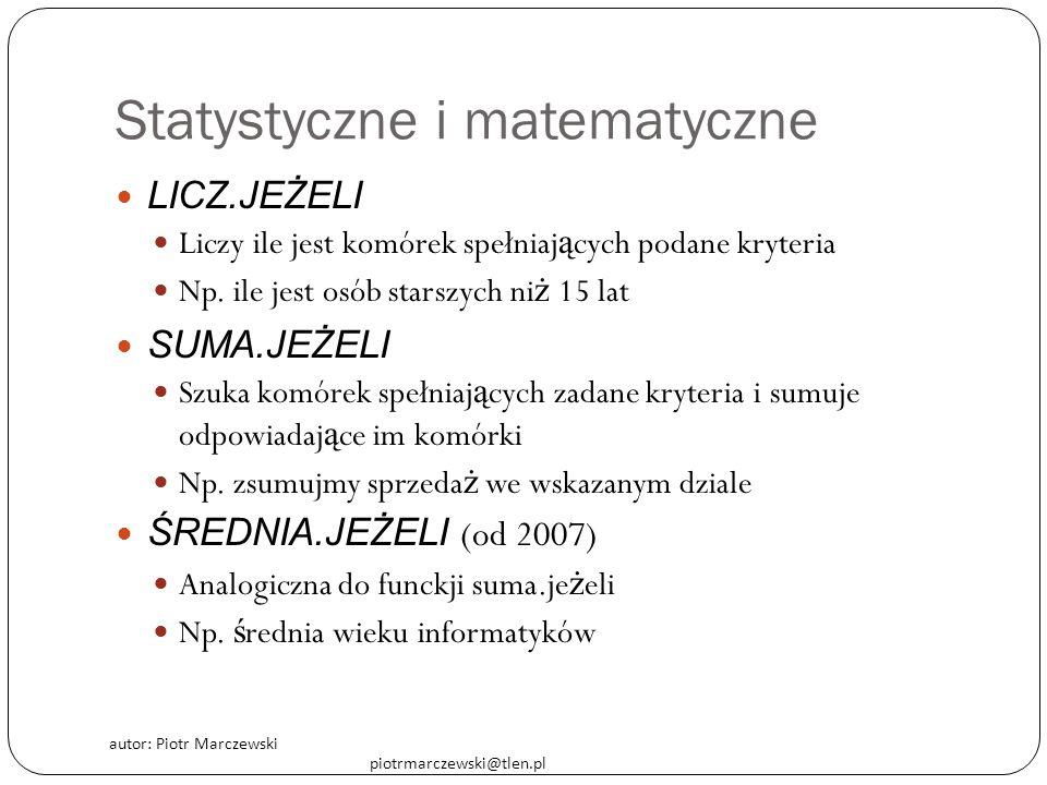 autor: Piotr Marczewski piotrmarczewski@tlen.pl Statystyczne i matematyczne LICZ.JEŻELI Liczy ile jest komórek spełniaj ą cych podane kryteria Np. ile
