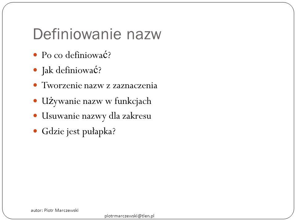 autor: Piotr Marczewski piotrmarczewski@tlen.pl Definiowanie nazw Po co definiowa ć ? Jak definiowa ć ? Tworzenie nazw z zaznaczenia U ż ywanie nazw w