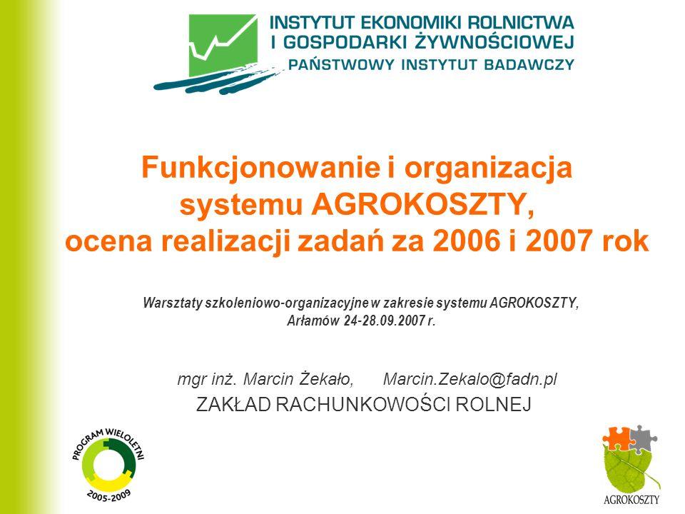 ZAKŁAD RACHUNKOWOŚCI ROLNEJ Funkcjonowanie i organizacja systemu AGROKOSZTY, ocena realizacji zadań za 2006 i 2007 rok Warsztaty szkoleniowo-organizac
