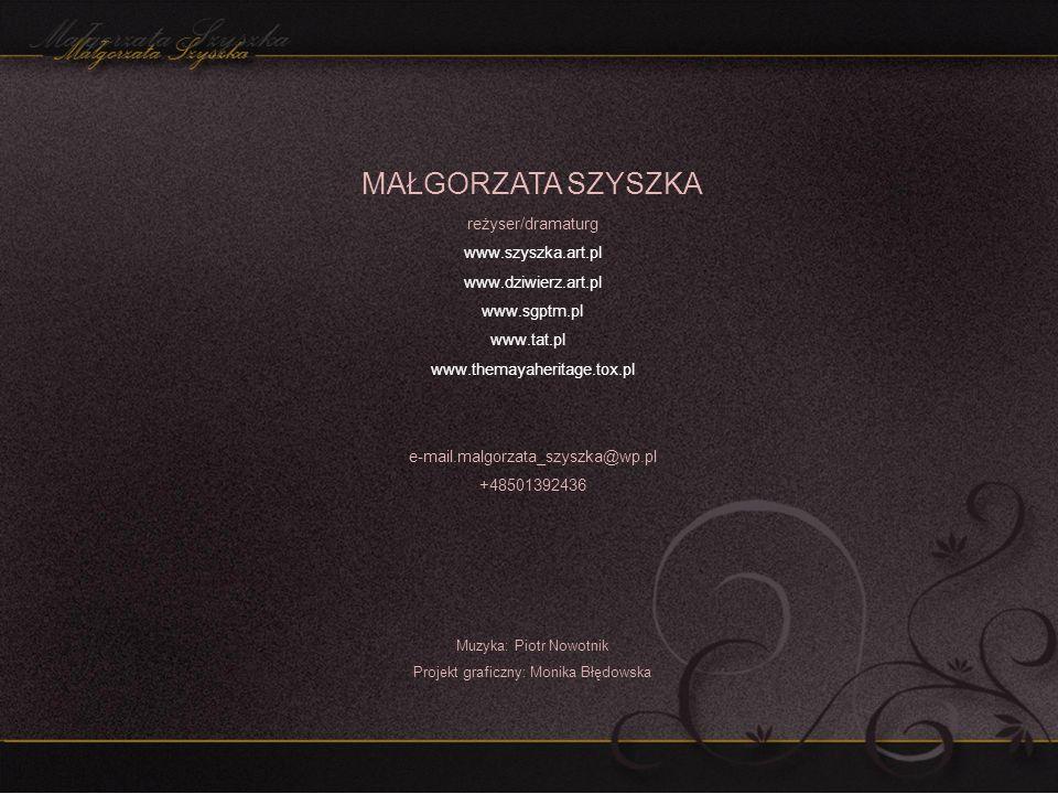 MAŁGORZATA SZYSZKA reżyser/dramaturg www.szyszka.art.pl www.dziwierz.art.pl www.sgptm.pl www.tat.pl www.themayaheritage.tox.pl e-mail.malgorzata_szysz