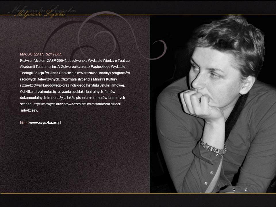 MAŁGORZATA SZYSZKA Reżyser (dyplom ZASP 2004), absolwentka Wydziału Wiedzy o Teatrze Akademii Teatralnej im. A. Zelwerowicza oraz Papieskiego Wydziału