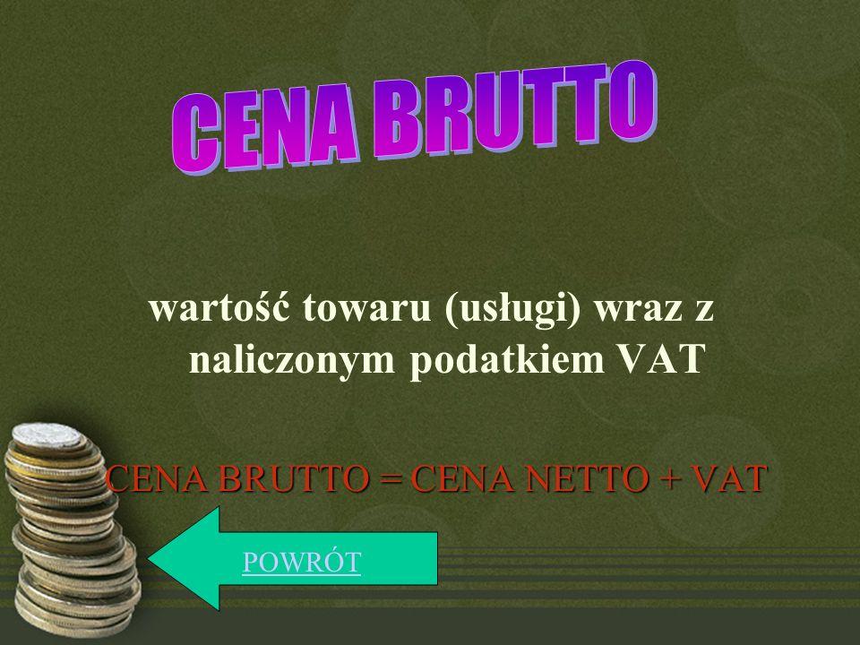 wartość towaru (usługi) wraz z naliczonym podatkiem VAT CENA BRUTTO = CENA NETTO + VAT POWRÓT