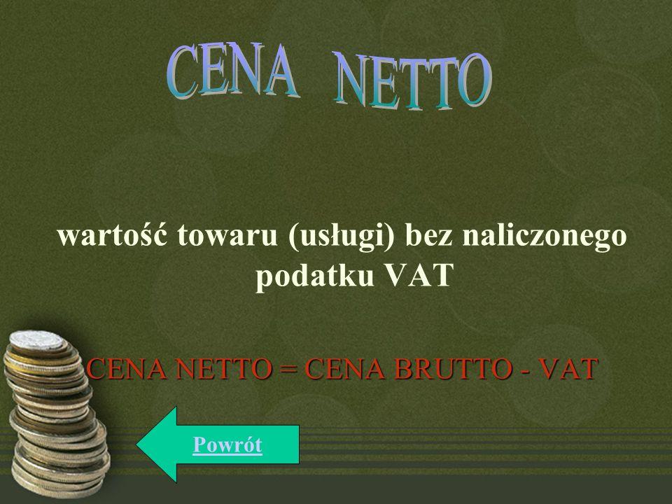 wartość towaru (usługi) bez naliczonego podatku VAT CENA NETTO = CENA BRUTTO - VAT Powrót