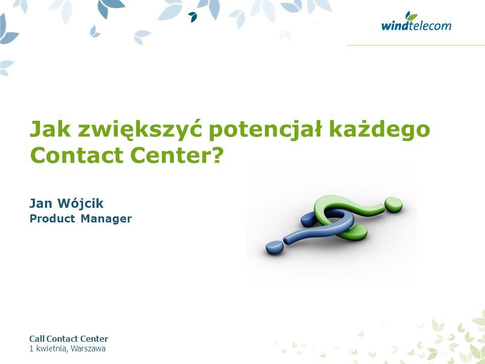 Jak zwiększyć potencjał każdego Contact Center? Jan Wójcik Product Manager Call Contact Center 1 kwietnia, Warszawa