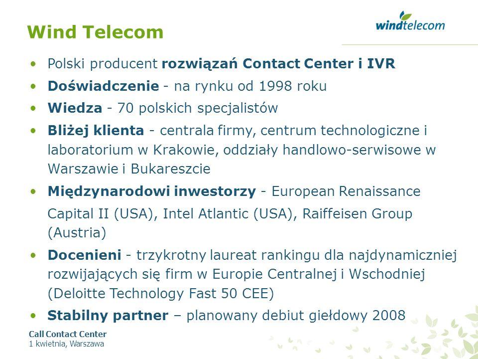 Wind Telecom Polski producent rozwiązań Contact Center i IVR Doświadczenie - na rynku od 1998 roku Wiedza - 70 polskich specjalistów Bliżej klienta - centrala firmy, centrum technologiczne i laboratorium w Krakowie, oddziały handlowo-serwisowe w Warszawie i Bukareszcie Międzynarodowi inwestorzy - European Renaissance Capital II (USA), Intel Atlantic (USA), Raiffeisen Group (Austria) Docenieni - trzykrotny laureat rankingu dla najdynamiczniej rozwijających się firm w Europie Centralnej i Wschodniej (Deloitte Technology Fast 50 CEE) Stabilny partner – planowany debiut giełdowy 2008 Call Contact Center 1 kwietnia, Warszawa