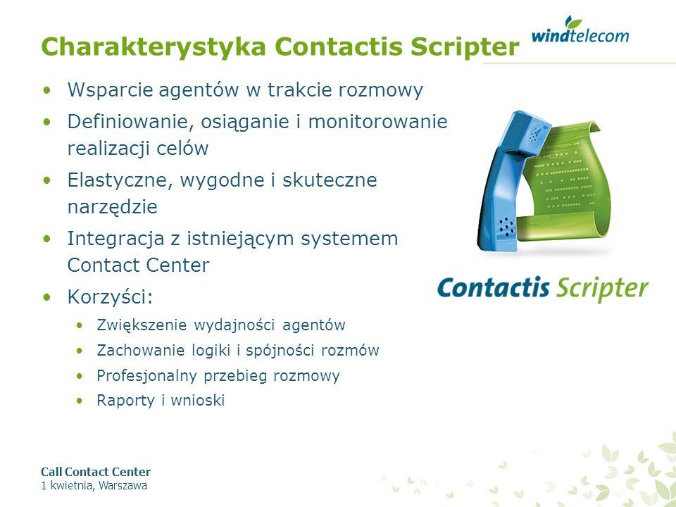 Charakterystyka Contactis Scripter Wsparcie agentów w trakcie rozmowy Definiowanie, osiąganie i monitorowanie realizacji celów Elastyczne, wygodne i skuteczne narzędzie Integracja z istniejącym systemem Contact Center Korzyści: Zwiększenie wydajności agentów Zachowanie logiki i spójności rozmów Profesjonalny przebieg rozmowy Raporty i wnioski Call Contact Center 1 kwietnia, Warszawa