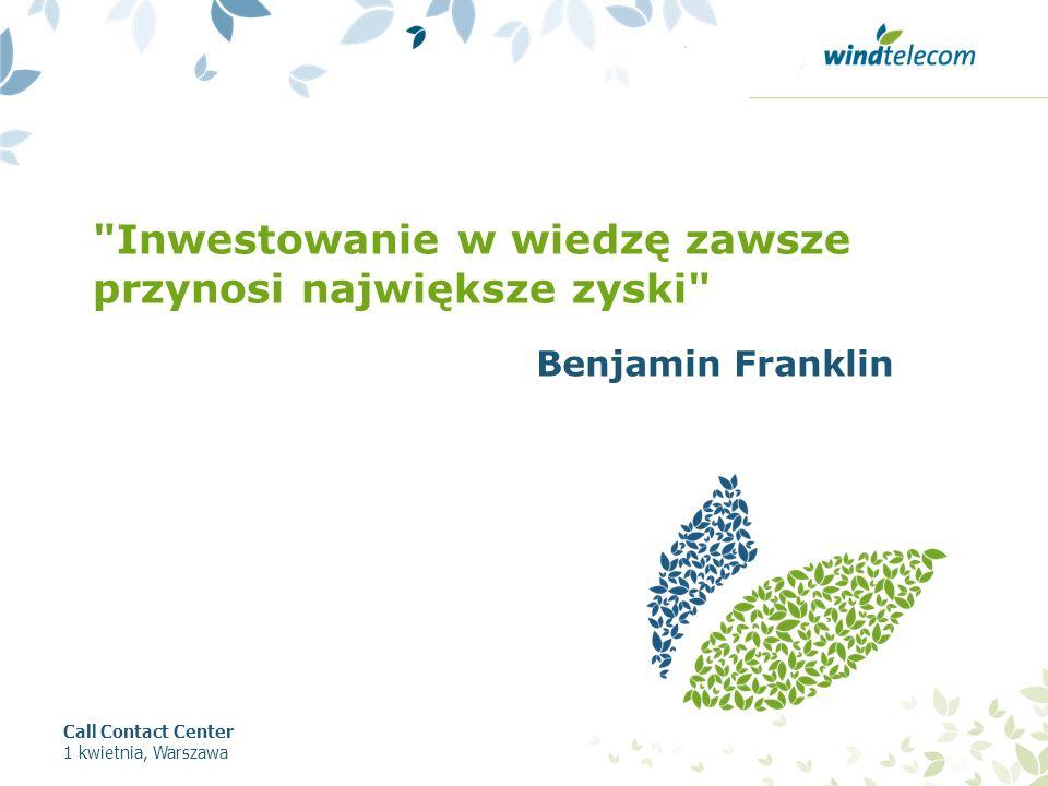 Inwestowanie w wiedzę zawsze przynosi największe zyski Call Contact Center 1 kwietnia, Warszawa Benjamin Franklin