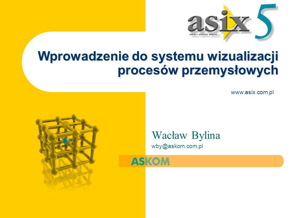 Wprowadzenie do systemu wizualizacji procesów przemysłowych Wacław Bylina wby@askom.com.pl www.asix.com.pl