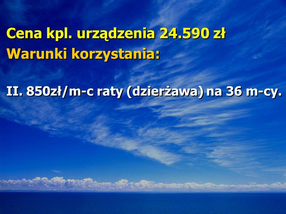 Cena kpl. urządzenia 24.590 zł Warunki korzystania: II. 850zł/m-c raty (dzierżawa) na 36 m-cy. Cena kpl. urządzenia 24.590 zł Warunki korzystania: II.