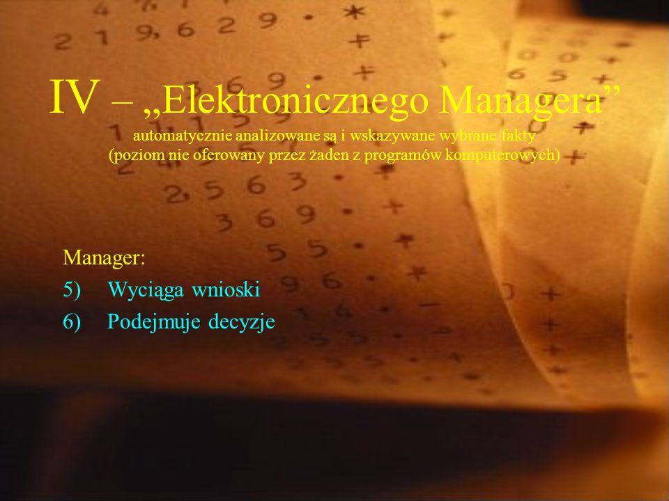 IV – Elektronicznego Managera automatycznie analizowane są i wskazywane wybrane fakty (poziom nie oferowany przez żaden z programów komputerowych) Manager: 5)Wyciąga wnioski 6)Podejmuje decyzje