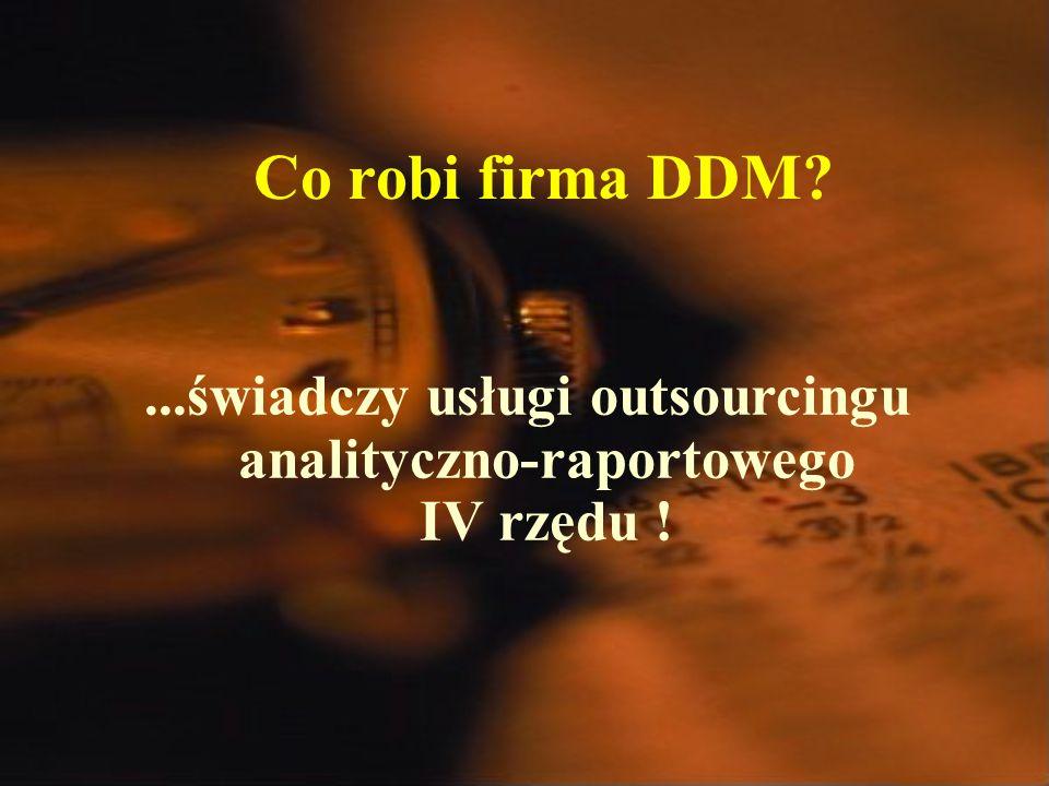 Co robi firma DDM ...świadczy usługi outsourcingu analityczno-raportowego IV rzędu !