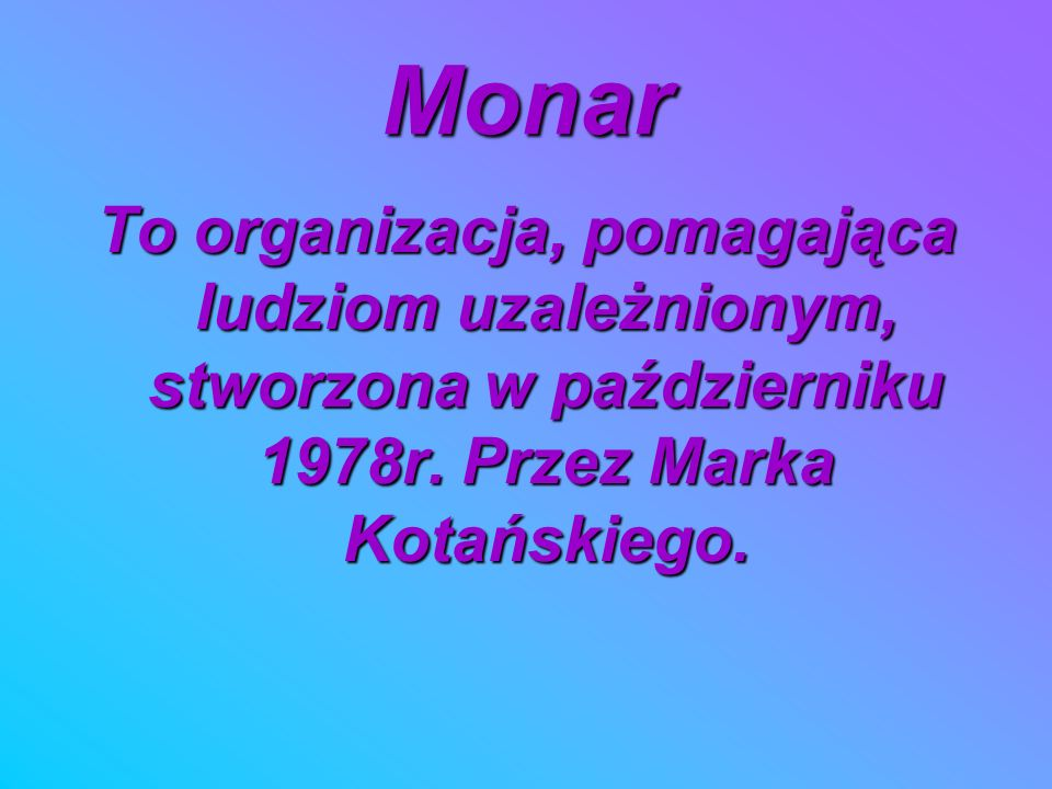Monar To organizacja, pomagająca ludziom uzależnionym, stworzona w październiku 1978r.
