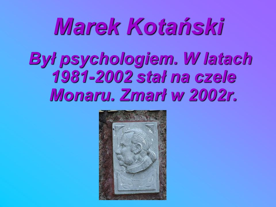 Marek Kotański Był psychologiem. W latach 1981-2002 stał na czele Monaru. Zmarł w 2002r. Był psychologiem. W latach 1981-2002 stał na czele Monaru. Zm