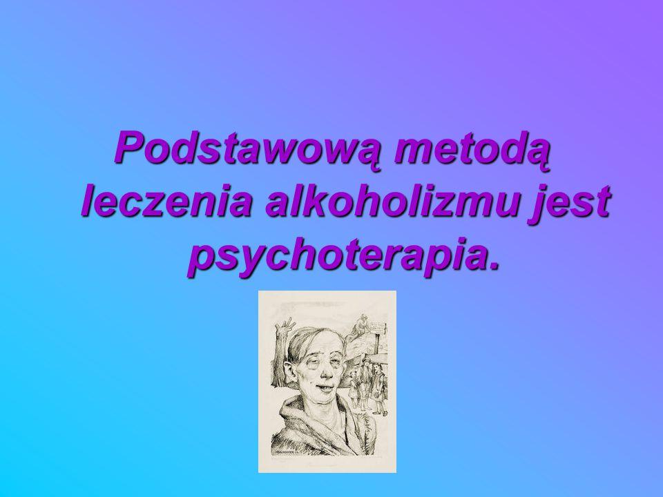 Podstawową metodą leczenia alkoholizmu jest psychoterapia.