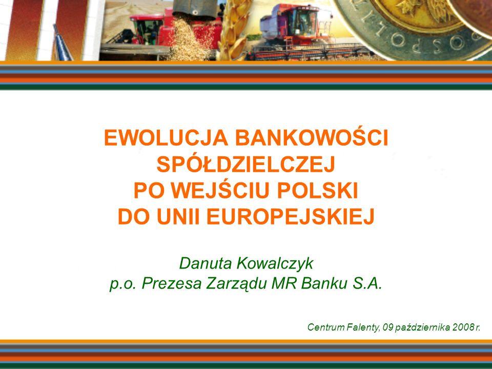 EWOLUCJA BANKOWOŚCI SPÓŁDZIELCZEJ PO WEJŚCIU POLSKI DO UNII EUROPEJSKIEJ Danuta Kowalczyk p.o. Prezesa Zarządu MR Banku S.A. Centrum Falenty, 09 paźdz