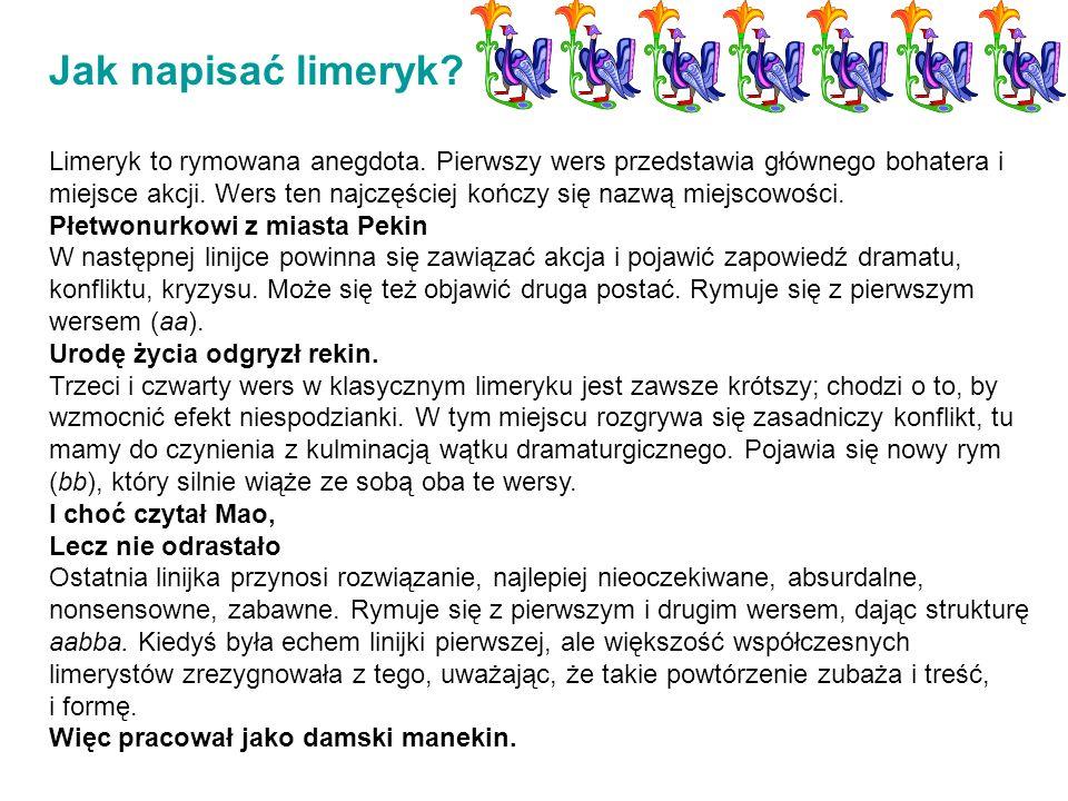 Jak napisać limeryk? Limeryk to rymowana anegdota. Pierwszy wers przedstawia głównego bohatera i miejsce akcji. Wers ten najczęściej kończy się nazwą