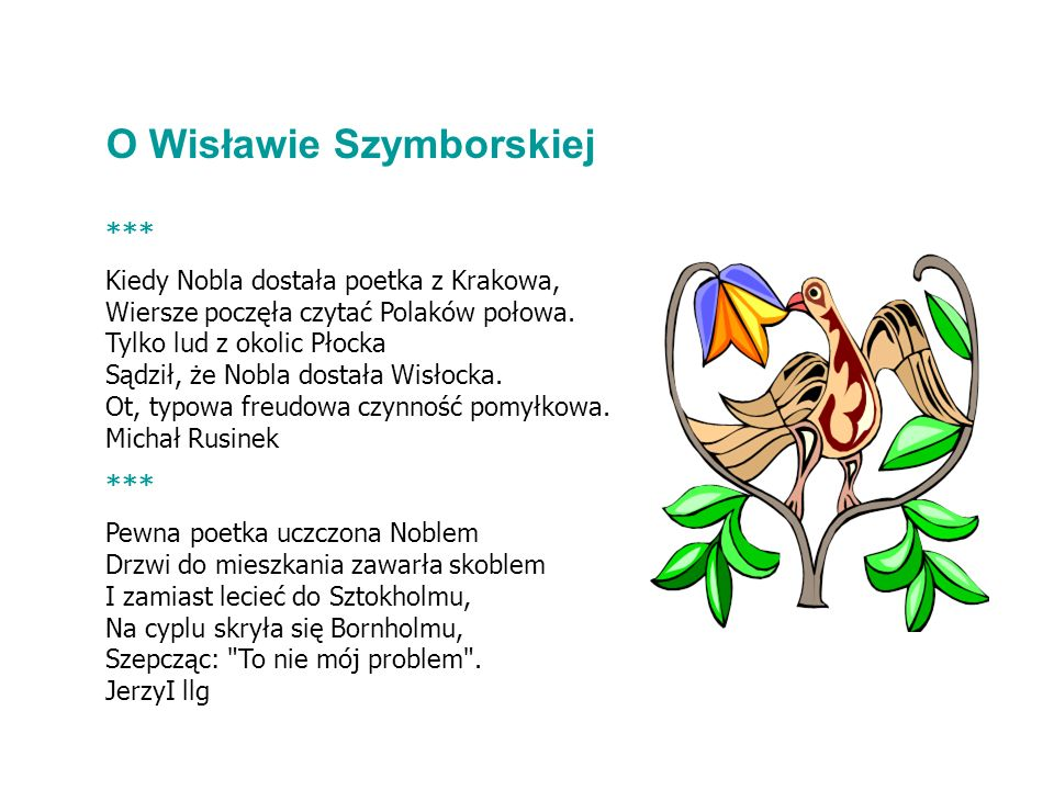 *** Kiedy Nobla dostała poetka z Krakowa, Wiersze poczęła czytać Polaków połowa. Tylko lud z okolic Płocka Sądził, że Nobla dostała Wisłocka. Ot, typo