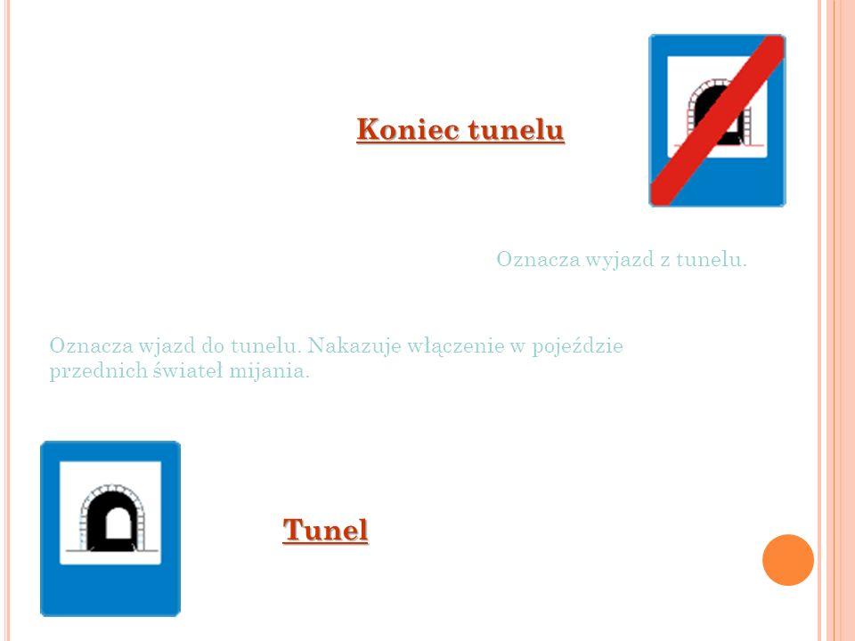 Tunel Koniec tunelu Oznacza wyjazd z tunelu. Oznacza wjazd do tunelu. Nakazuje włączenie w pojeździe przednich świateł mijania.