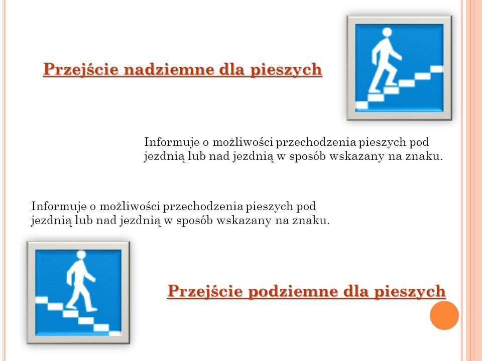Przejście nadziemne dla pieszych Przejście podziemne dla pieszych Informuje o możliwości przechodzenia pieszych pod jezdnią lub nad jezdnią w sposób w