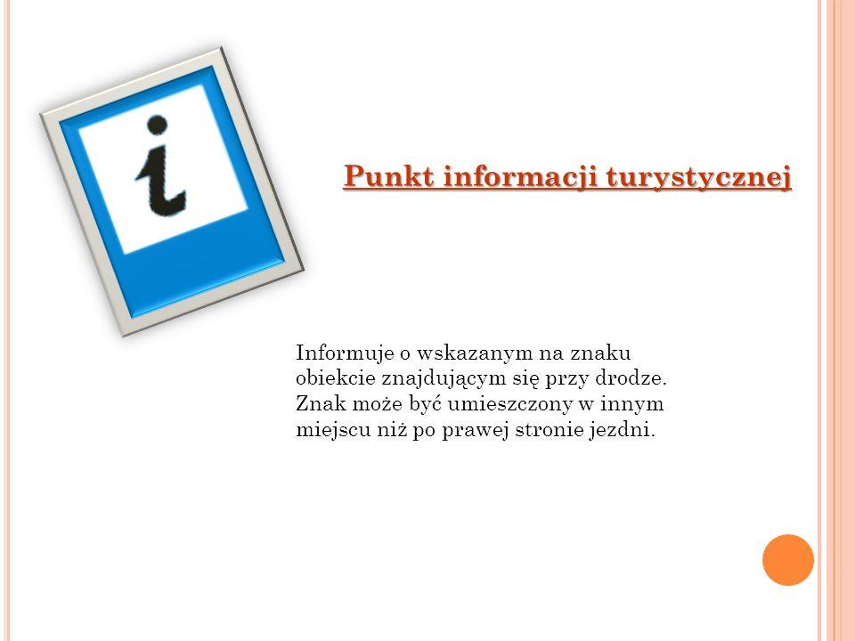 Punkt informacji turystycznej Informuje o wskazanym na znaku obiekcie znajdującym się przy drodze. Znak może być umieszczony w innym miejscu niż po pr