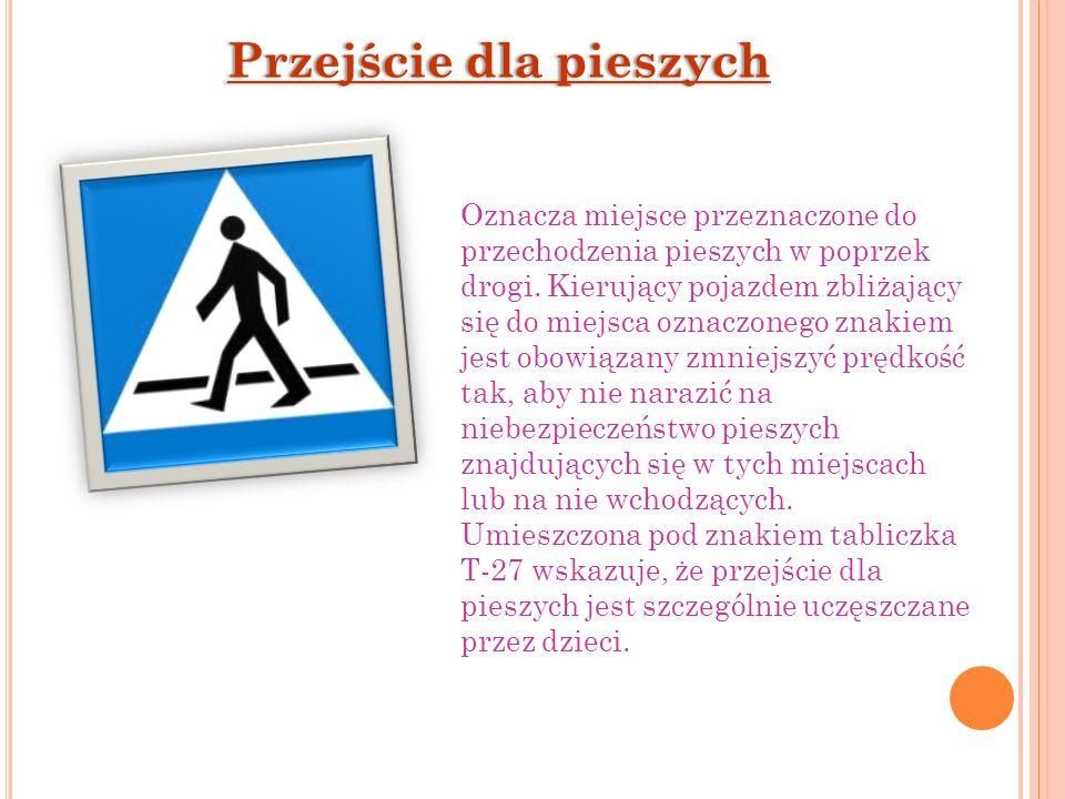 Przejście dla pieszychPrzejście dla pieszych Oznacza miejsce przeznaczone do przechodzenia pieszych w poprzek drogi. Kierujący pojazdem zbliżający się