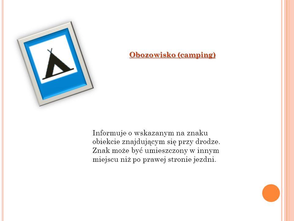 Obozowisko (camping) Informuje o wskazanym na znaku obiekcie znajdującym się przy drodze. Znak może być umieszczony w innym miejscu niż po prawej stro