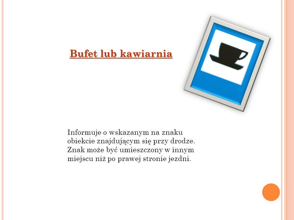 Bufet lub kawiarnia Informuje o wskazanym na znaku obiekcie znajdującym się przy drodze. Znak może być umieszczony w innym miejscu niż po prawej stron