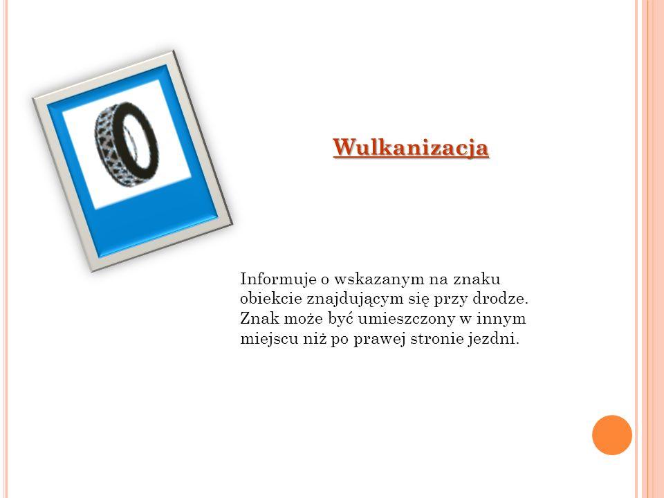 Wulkanizacja Informuje o wskazanym na znaku obiekcie znajdującym się przy drodze. Znak może być umieszczony w innym miejscu niż po prawej stronie jezd