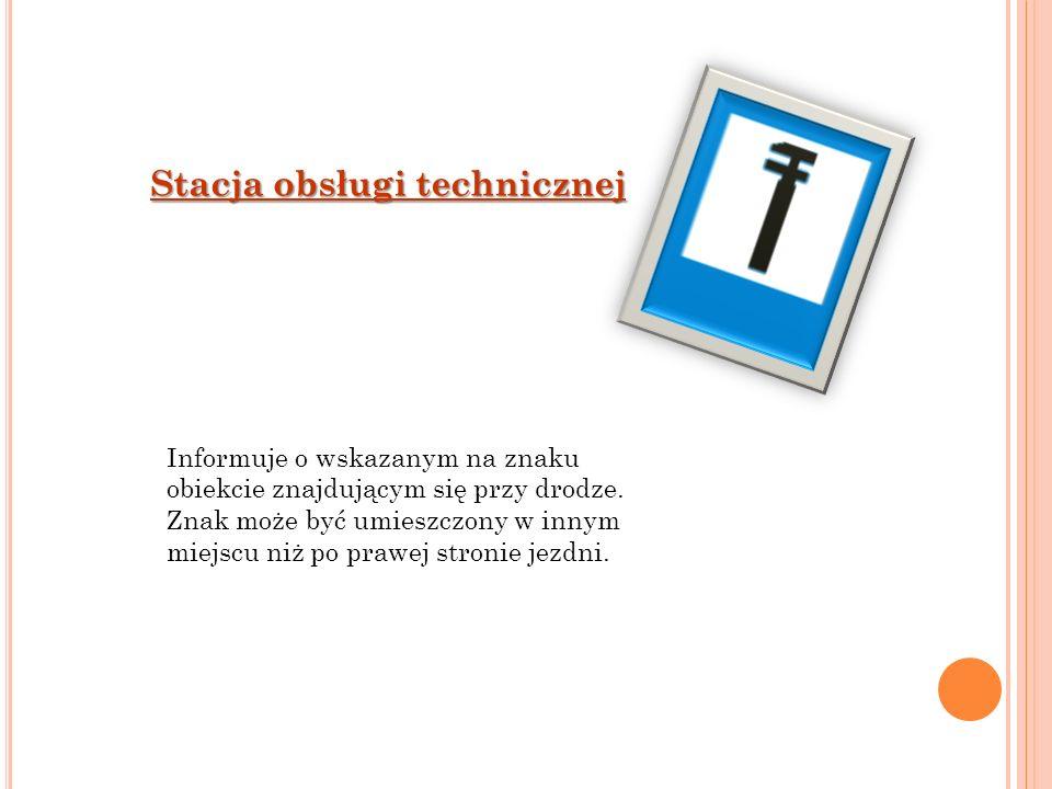 Stacja obsługi technicznej Informuje o wskazanym na znaku obiekcie znajdującym się przy drodze. Znak może być umieszczony w innym miejscu niż po prawe