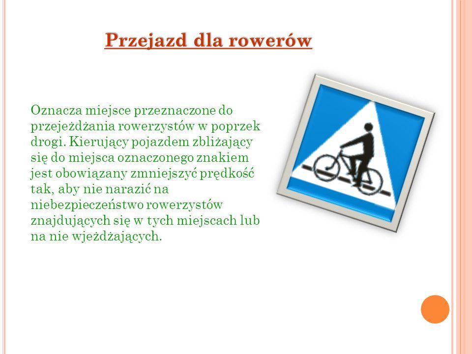 Przejazd dla rowerów Oznacza miejsce przeznaczone do przejeżdżania rowerzystów w poprzek drogi. Kierujący pojazdem zbliżający się do miejsca oznaczone