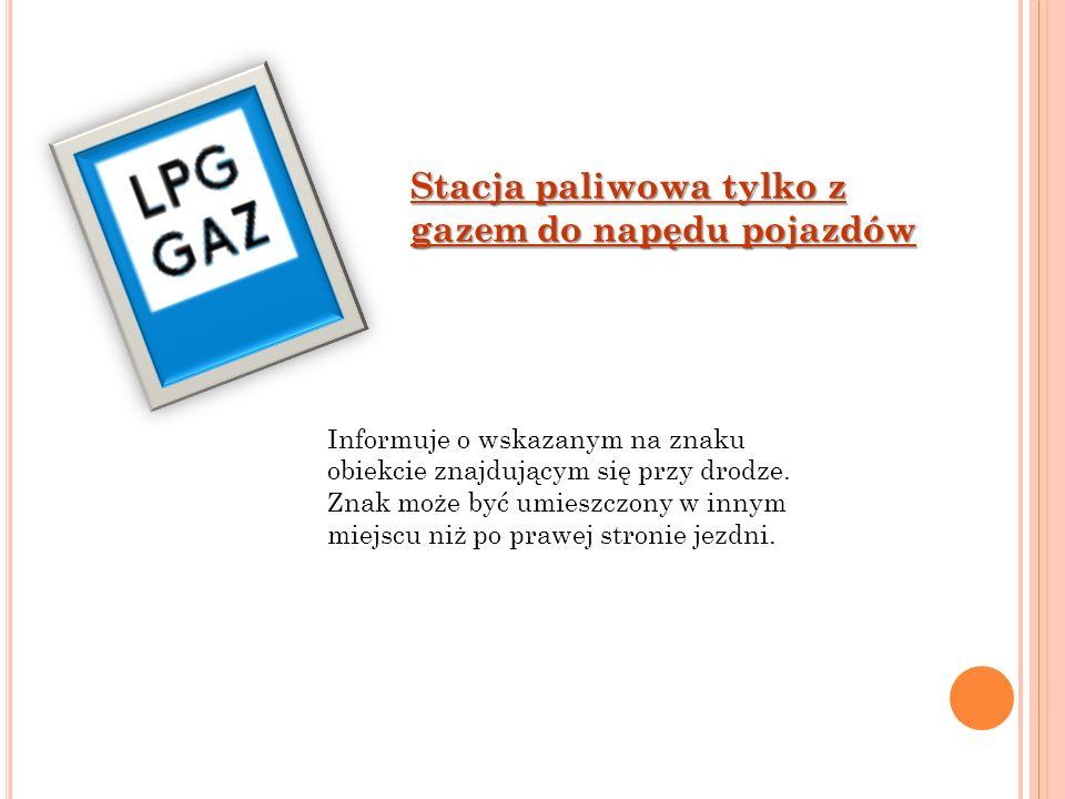 Stacja paliwowa tylko z gazem do napędu pojazdów Informuje o wskazanym na znaku obiekcie znajdującym się przy drodze. Znak może być umieszczony w inny