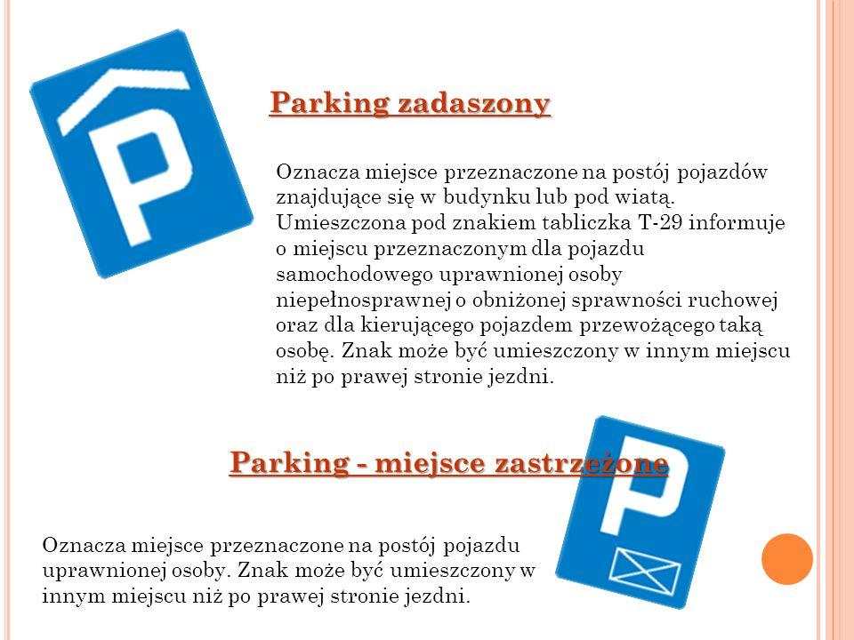 Parking zadaszony Oznacza miejsce przeznaczone na postój pojazdów znajdujące się w budynku lub pod wiatą. Umieszczona pod znakiem tabliczka T-29 infor