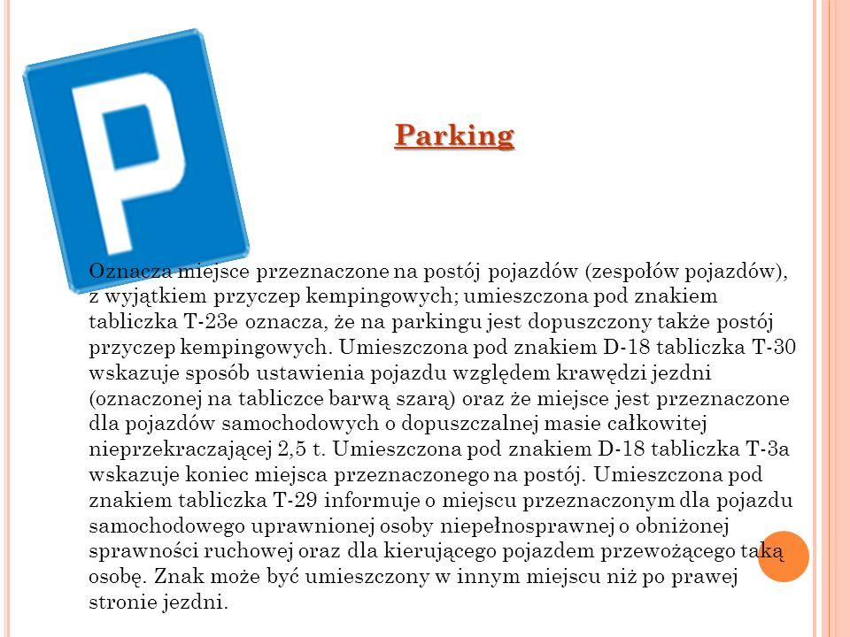 Parking Oznacza miejsce przeznaczone na postój pojazdów (zespołów pojazdów), z wyjątkiem przyczep kempingowych; umieszczona pod znakiem tabliczka T-23