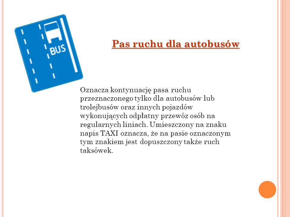 Pas ruchu dla autobusów Oznacza kontynuację pasa ruchu przeznaczonego tylko dla autobusów lub trolejbusów oraz innych pojazdów wykonujących odpłatny p