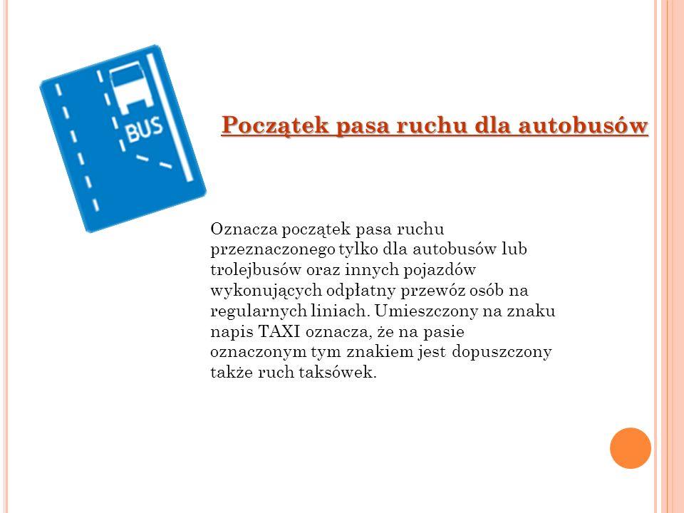Początek pasa ruchu dla autobusów Oznacza początek pasa ruchu przeznaczonego tylko dla autobusów lub trolejbusów oraz innych pojazdów wykonujących odp