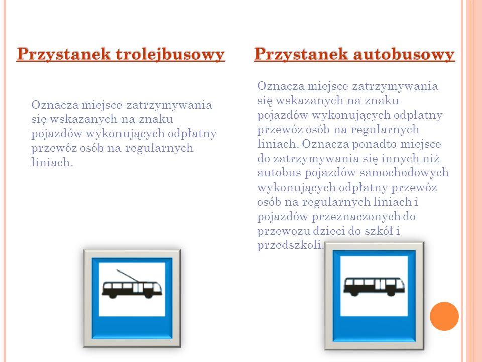 Przystanek autobusowy Przystanek trolejbusowy Oznacza miejsce zatrzymywania się wskazanych na znaku pojazdów wykonujących odpłatny przewóz osób na reg