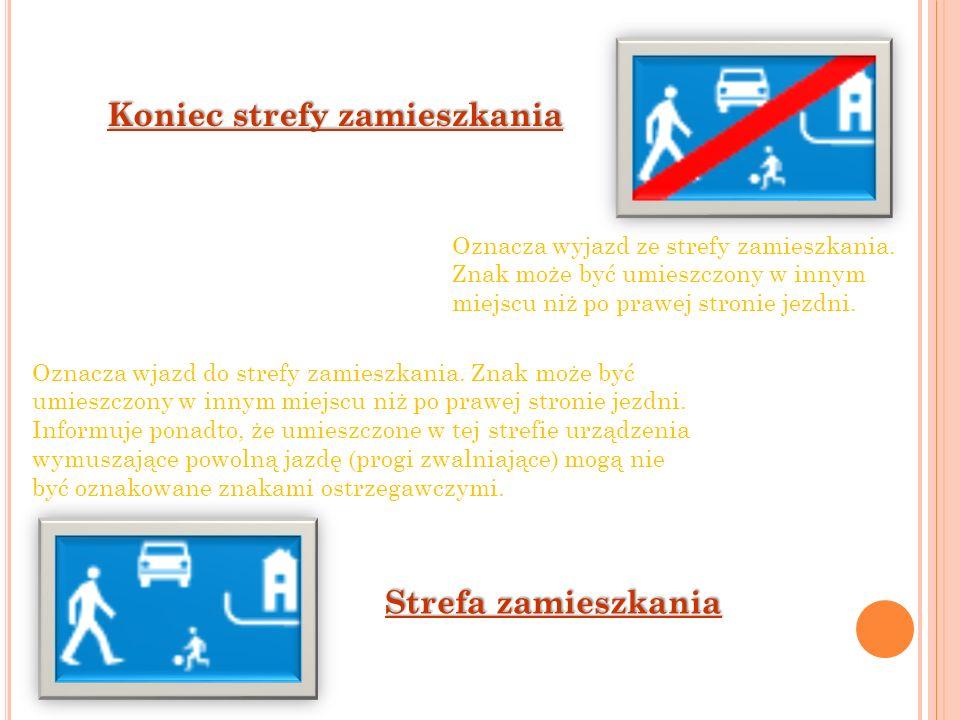 Strefa zamieszkania Koniec strefy zamieszkania Oznacza wyjazd ze strefy zamieszkania. Znak może być umieszczony w innym miejscu niż po prawej stronie