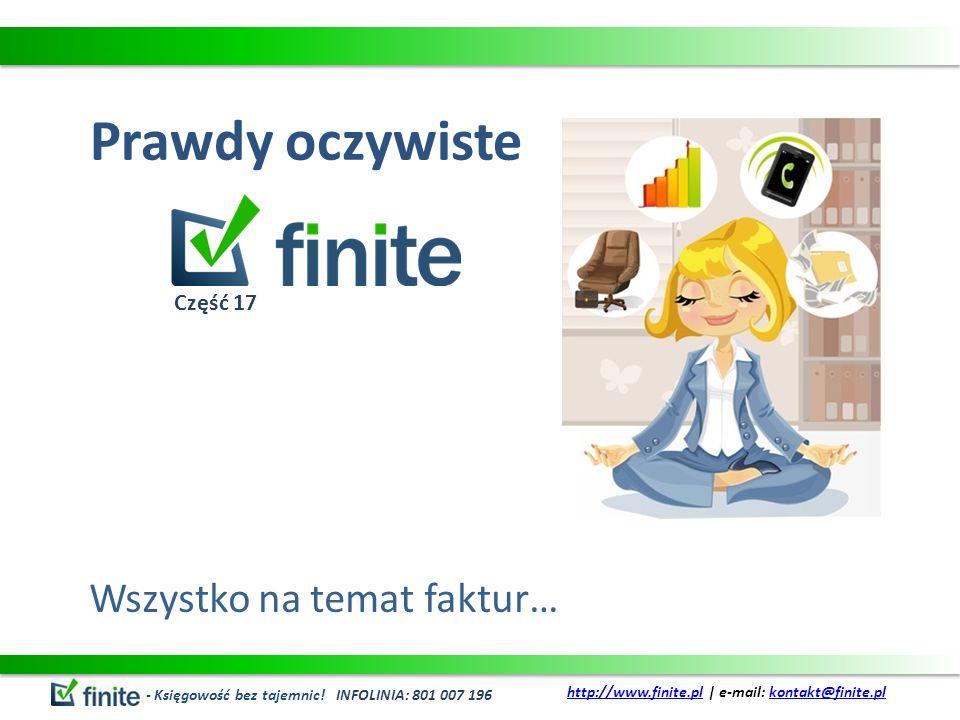 Prawdy oczywiste Wszystko na temat faktur… - Księgowość bez tajemnic! INFOLINIA: 801 007 196 http://www.finite.plhttp://www.finite.pl | e-mail: kontak