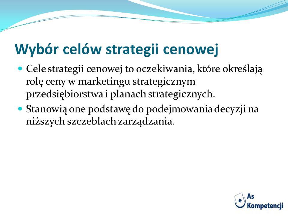 Wybór celów strategii cenowej Cele strategii cenowej to oczekiwania, które określają rolę ceny w marketingu strategicznym przedsiębiorstwa i planach s
