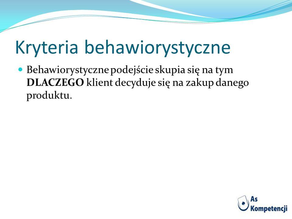 Kryteria behawiorystyczne Behawiorystyczne podejście skupia się na tym DLACZEGO klient decyduje się na zakup danego produktu.