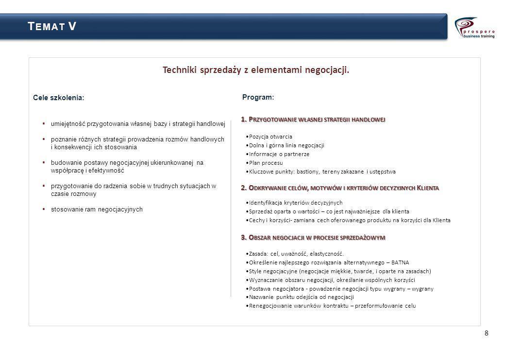 8 T EMAT VT EMAT V Cele szkolenia: umiejętność przygotowania własnej bazy i strategii handlowej poznanie różnych strategii prowadzenia rozmów handlowych i konsekwencji ich stosowania budowanie postawy negocjacyjnej ukierunkowanej na współpracę i efektywność przygotowanie do radzenia sobie w trudnych sytuacjach w czasie rozmowy stosowanie ram negocjacyjnych Techniki sprzedaży z elementami negocjacji.