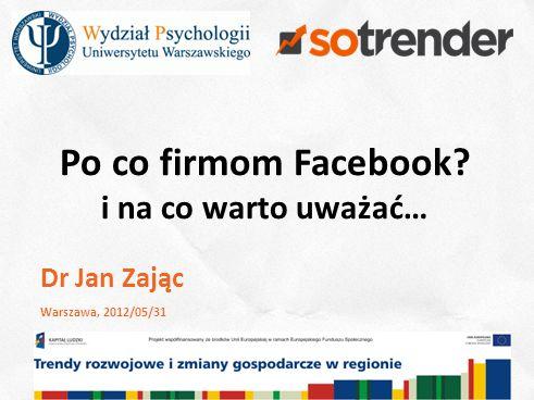 1 Po co firmom Facebook i na co warto uważać… Dr Jan Zając Warszawa, 2012/05/31