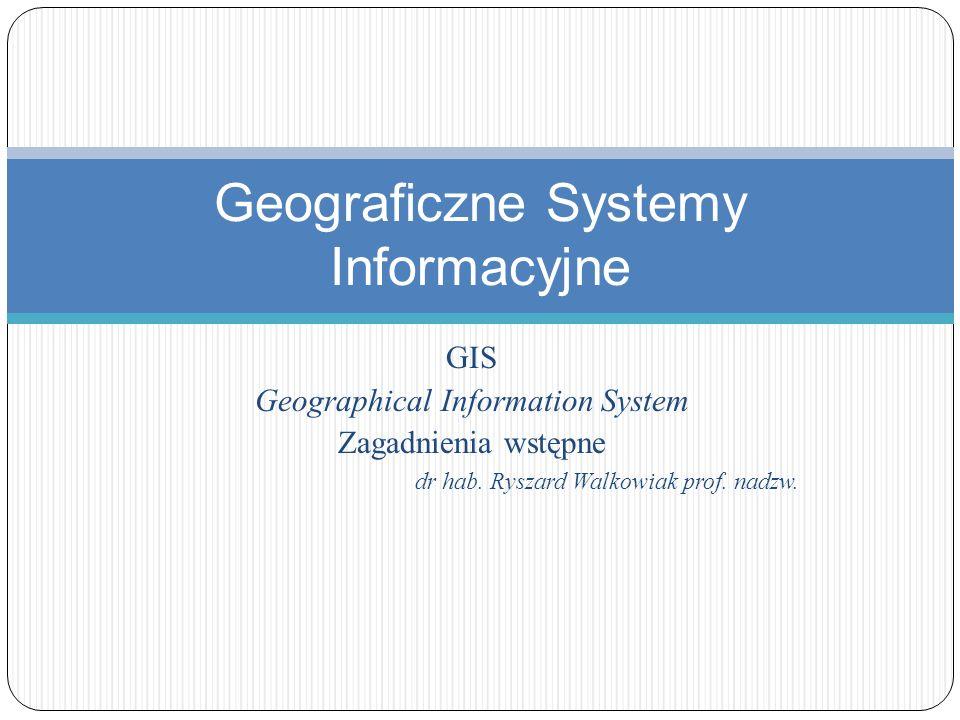 GIS Geographical Information System Zagadnienia wstępne dr hab. Ryszard Walkowiak prof. nadzw. Geograficzne Systemy Informacyjne
