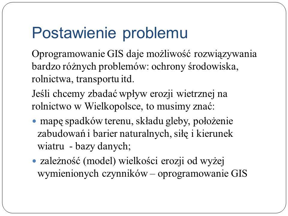 Postawienie problemu Oprogramowanie GIS daje możliwość rozwiązywania bardzo różnych problemów: ochrony środowiska, rolnictwa, transportu itd. Jeśli ch