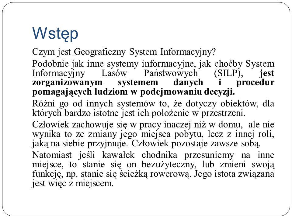 Wstęp Czym jest Geograficzny System Informacyjny? Podobnie jak inne systemy informacyjne, jak choćby System Informacyjny Lasów Państwowych (SILP), jes