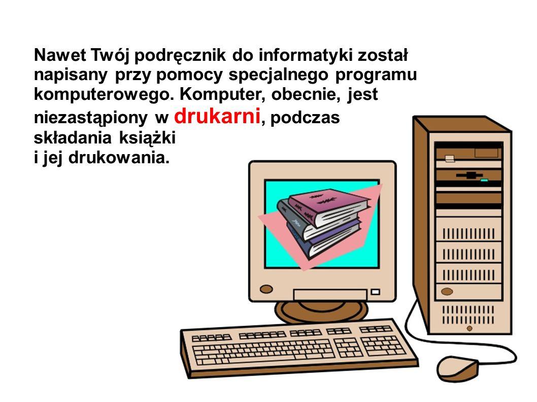 Nawet Twój podręcznik do informatyki został napisany przy pomocy specjalnego programu komputerowego. Komputer, obecnie, jest niezastąpiony w drukarni,