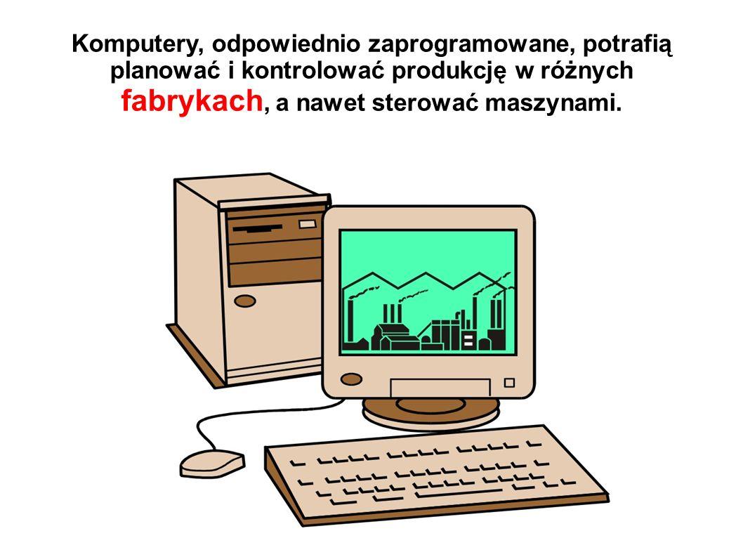 Komputery, odpowiednio zaprogramowane, potrafią planować i kontrolować produkcję w różnych fabrykach, a nawet sterować maszynami.