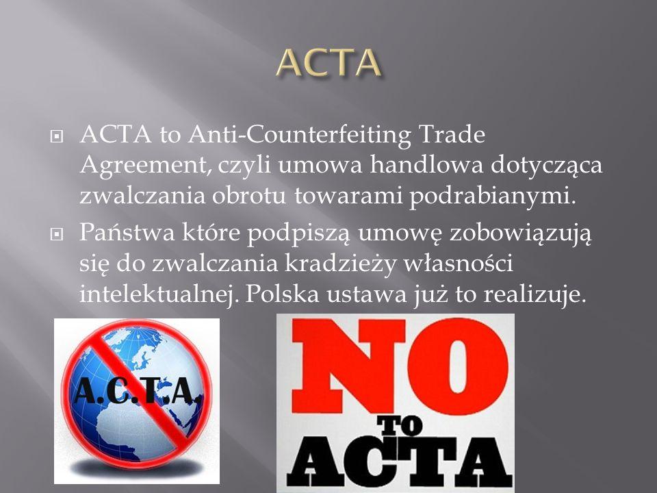 ACTA to Anti-Counterfeiting Trade Agreement, czyli umowa handlowa dotycząca zwalczania obrotu towarami podrabianymi.